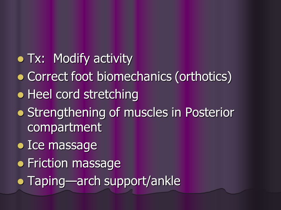 Tx: Modify activity Correct foot biomechanics (orthotics) Heel cord stretching. Strengthening of muscles in Posterior compartment.