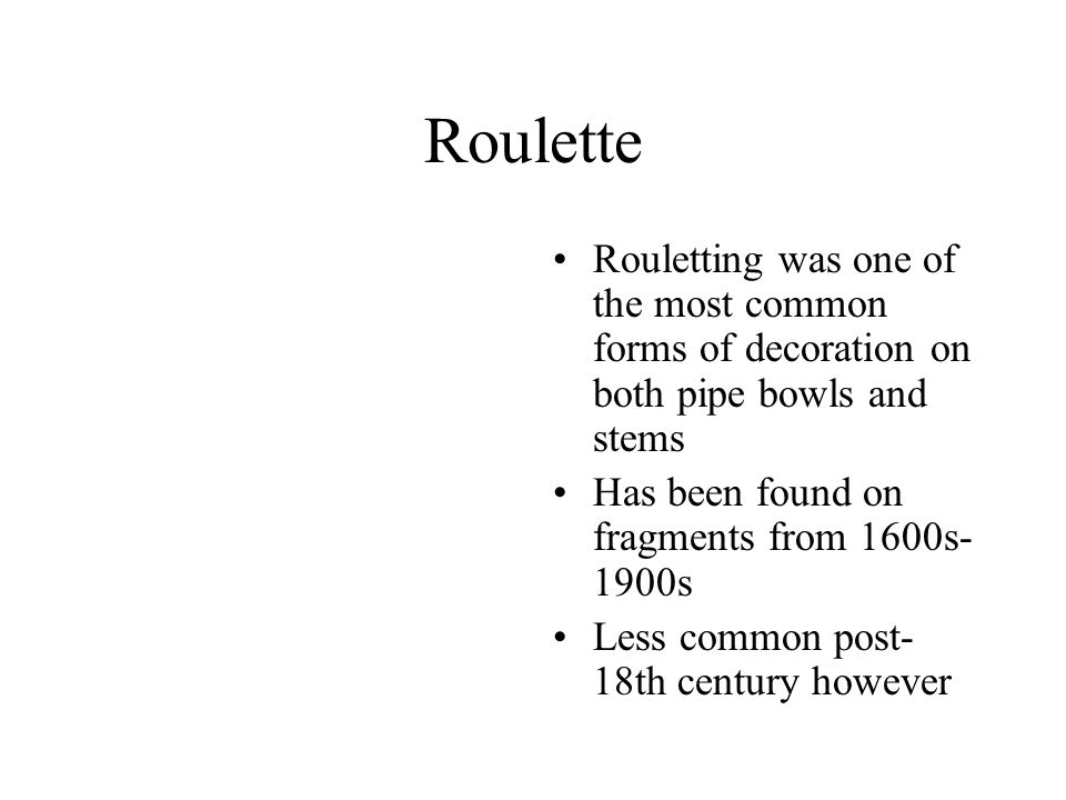 Roulette Rouletting was one of the most common forms of decoration on both pipe bowls and stems. Has been found on fragments from 1600s-1900s.