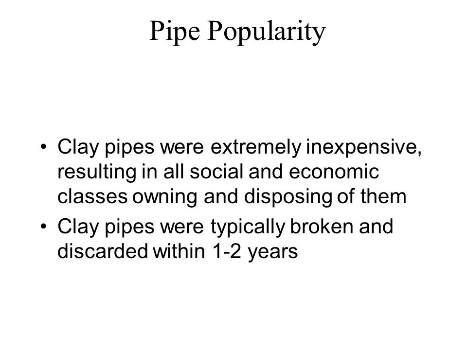 Pipe Popularity Clay pipes were extremely inexpensive, resulting in all social and economic classes owning and disposing of them.