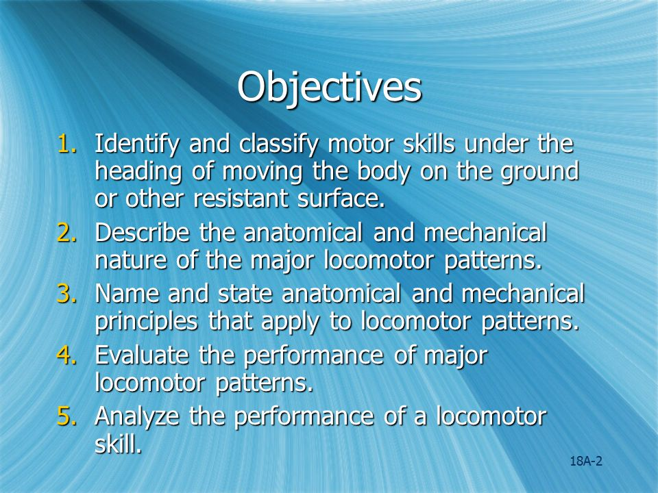Objectives Identify and classify motor skills under the heading of moving the body on the ground or other resistant surface.