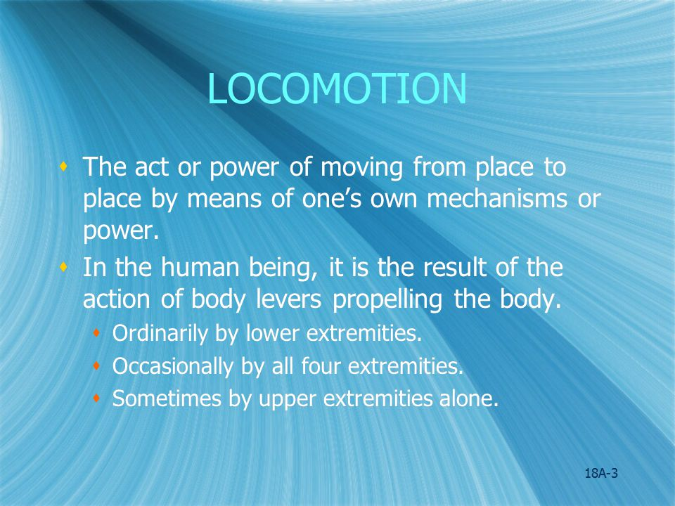 LOCOMOTION The act or power of moving from place to place by means of one's own mechanisms or power.