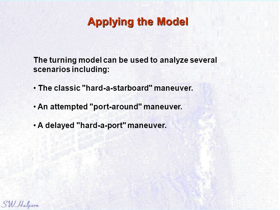 Applying the Model The turning model can be used to analyze several scenarios including: The classic hard-a-starboard maneuver.