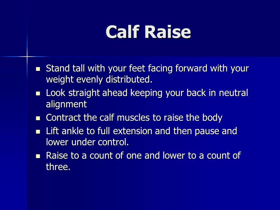 Calf Raise Stand tall with your feet facing forward with your weight evenly distributed. Look straight ahead keeping your back in neutral alignment.