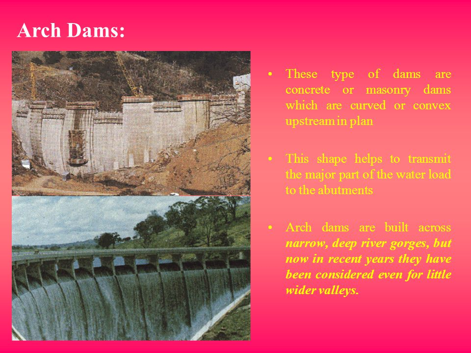 Arch Dams: These type of dams are concrete or masonry dams which are curved or convex upstream in plan.