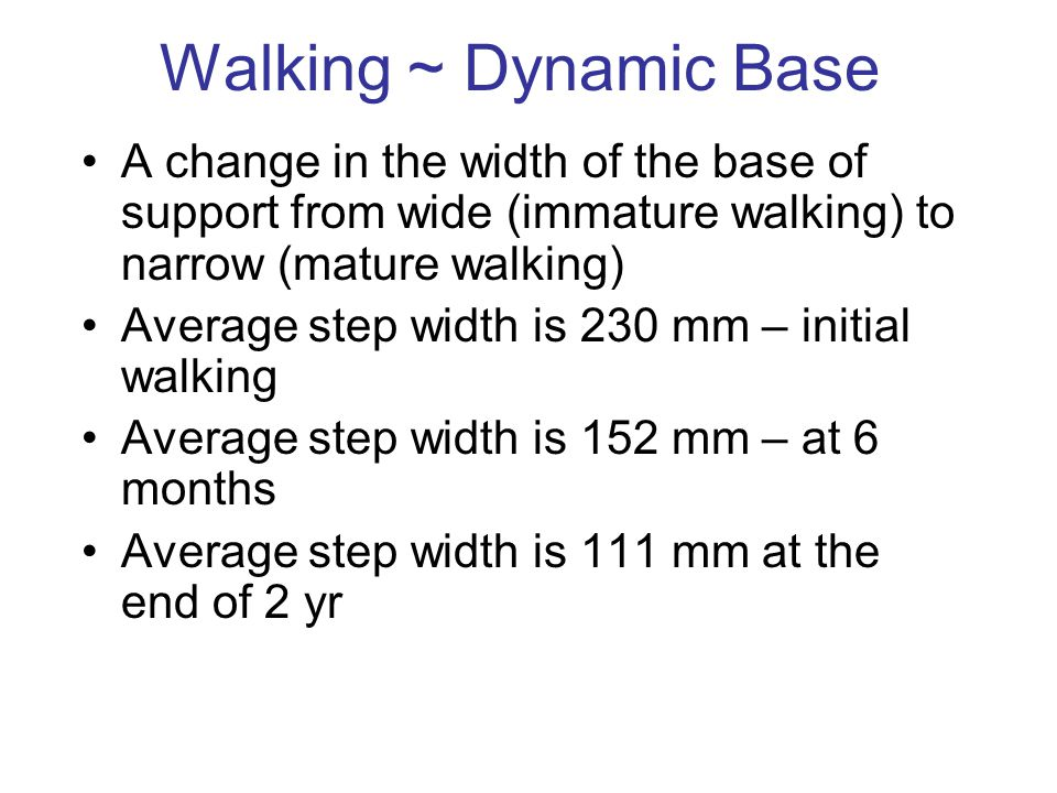 Walking ~ Dynamic Base A change in the width of the base of support from wide (immature walking) to narrow (mature walking)