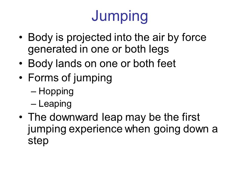 Jumping Body is projected into the air by force generated in one or both legs. Body lands on one or both feet.