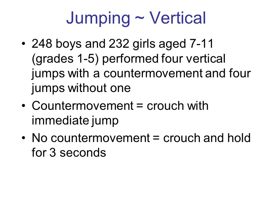 Jumping ~ Vertical 248 boys and 232 girls aged 7-11 (grades 1-5) performed four vertical jumps with a countermovement and four jumps without one.