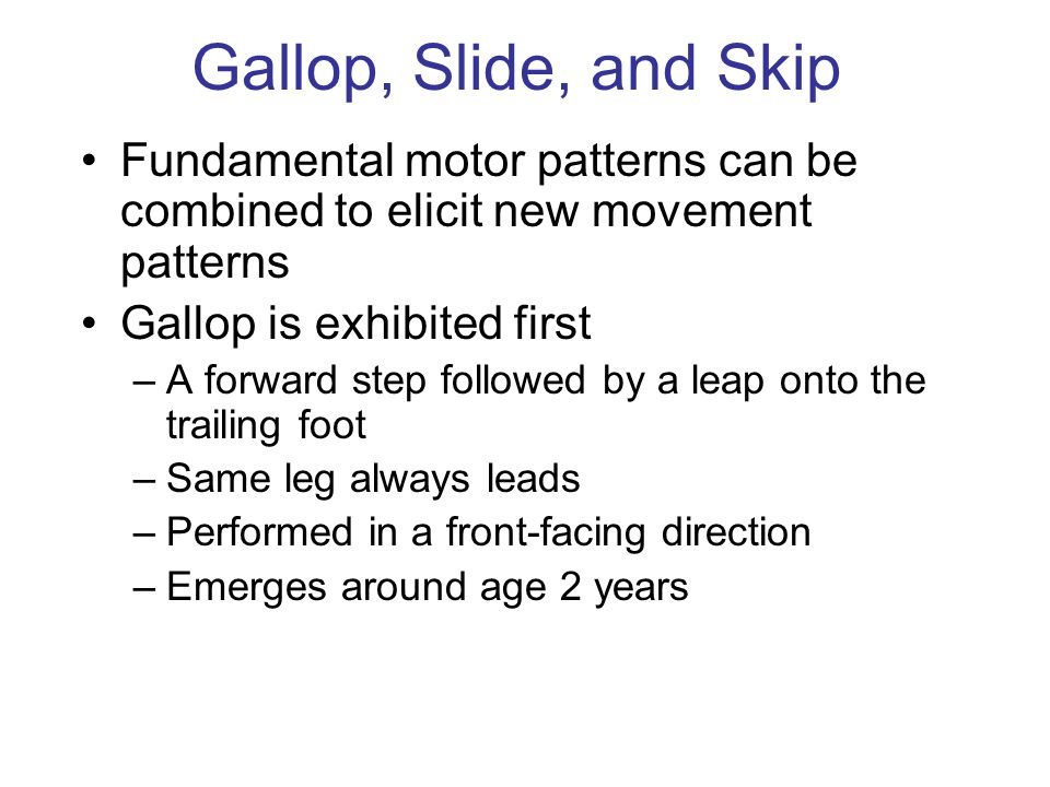 Gallop, Slide, and Skip Fundamental motor patterns can be combined to elicit new movement patterns.