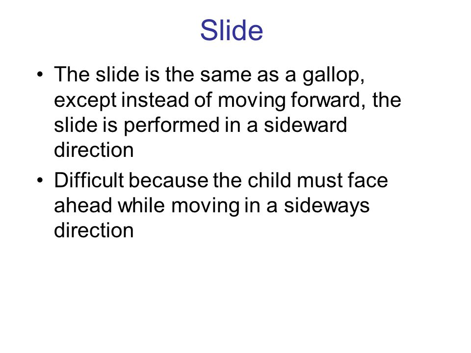 Slide The slide is the same as a gallop, except instead of moving forward, the slide is performed in a sideward direction.