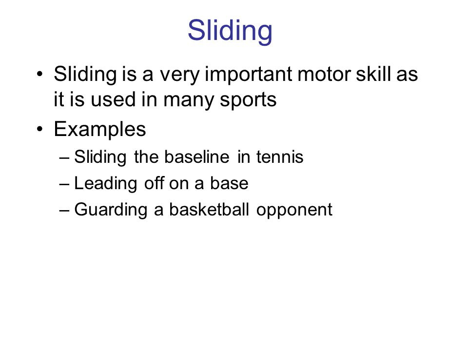 Sliding Sliding is a very important motor skill as it is used in many sports. Examples. Sliding the baseline in tennis.