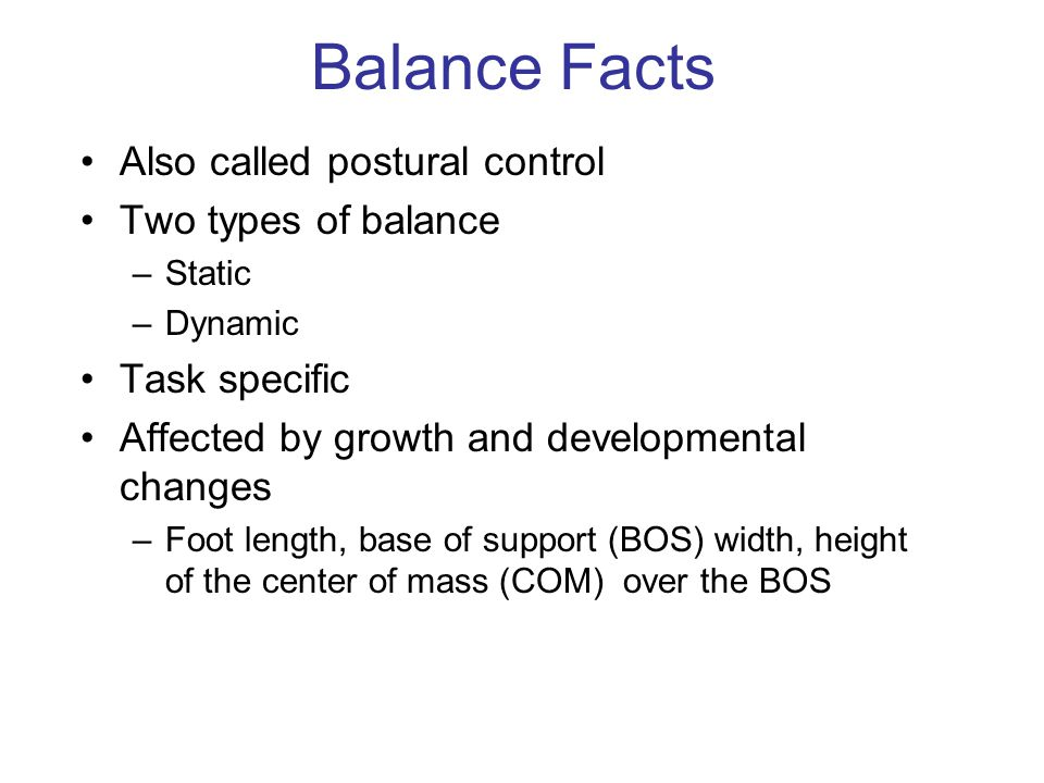 Balance Facts Also called postural control Two types of balance