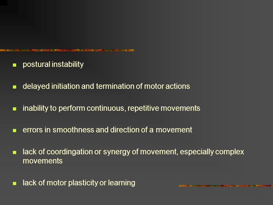 postural instability delayed initiation and termination of motor actions. inability to perform continuous, repetitive movements.