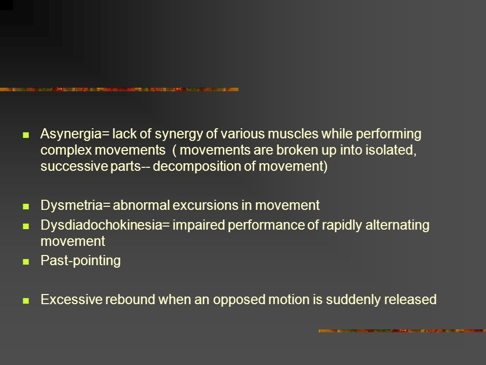 Asynergia= lack of synergy of various muscles while performing complex movements ( movements are broken up into isolated, successive parts-- decomposition of movement)