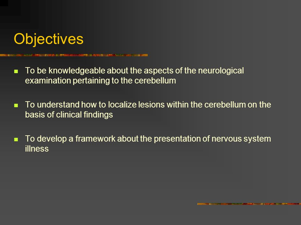 Objectives To be knowledgeable about the aspects of the neurological examination pertaining to the cerebellum.