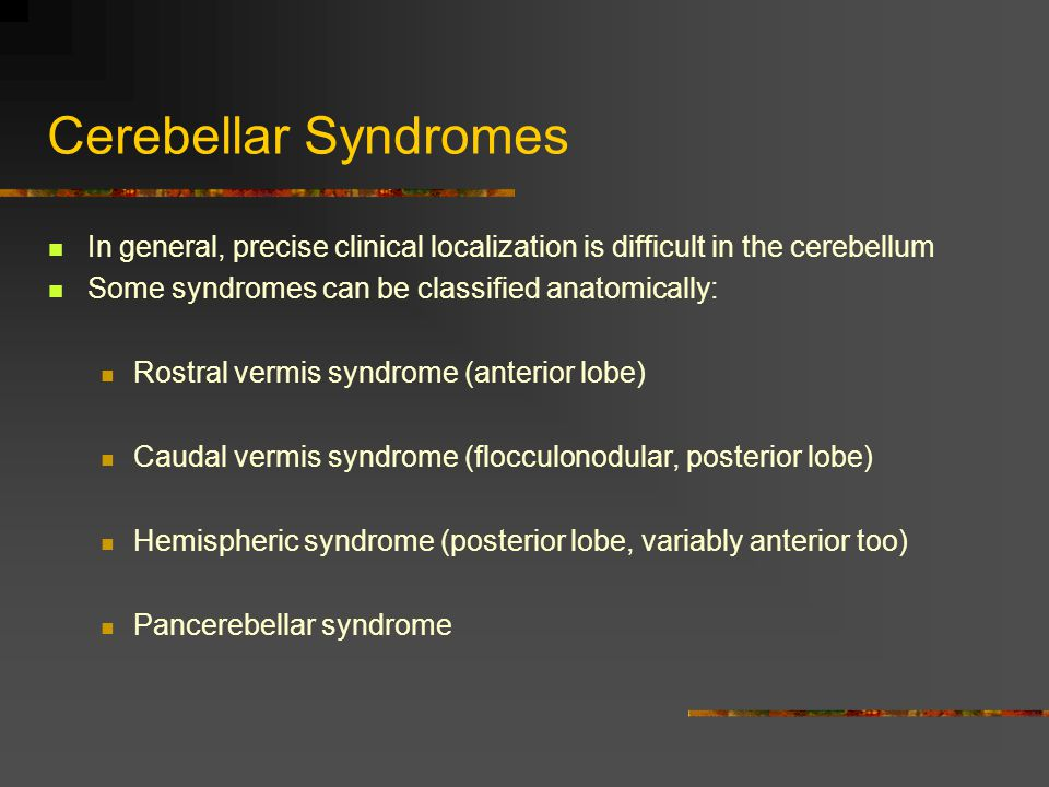 Cerebellar Syndromes In general, precise clinical localization is difficult in the cerebellum. Some syndromes can be classified anatomically: