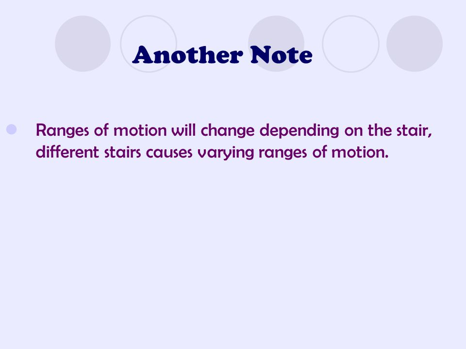 Another Note Ranges of motion will change depending on the stair, different stairs causes varying ranges of motion.