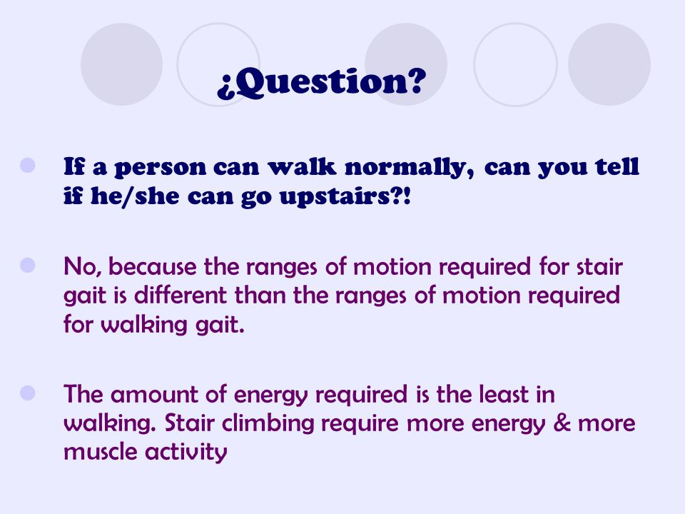 ¿Question If a person can walk normally, can you tell if he/she can go upstairs !