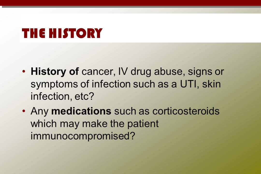 THE HISTORY History of cancer, IV drug abuse, signs or symptoms of infection such as a UTI, skin infection, etc