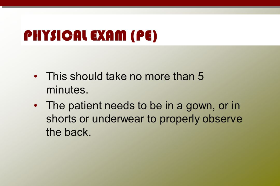 PHYSICAL EXAM (PE) This should take no more than 5 minutes.