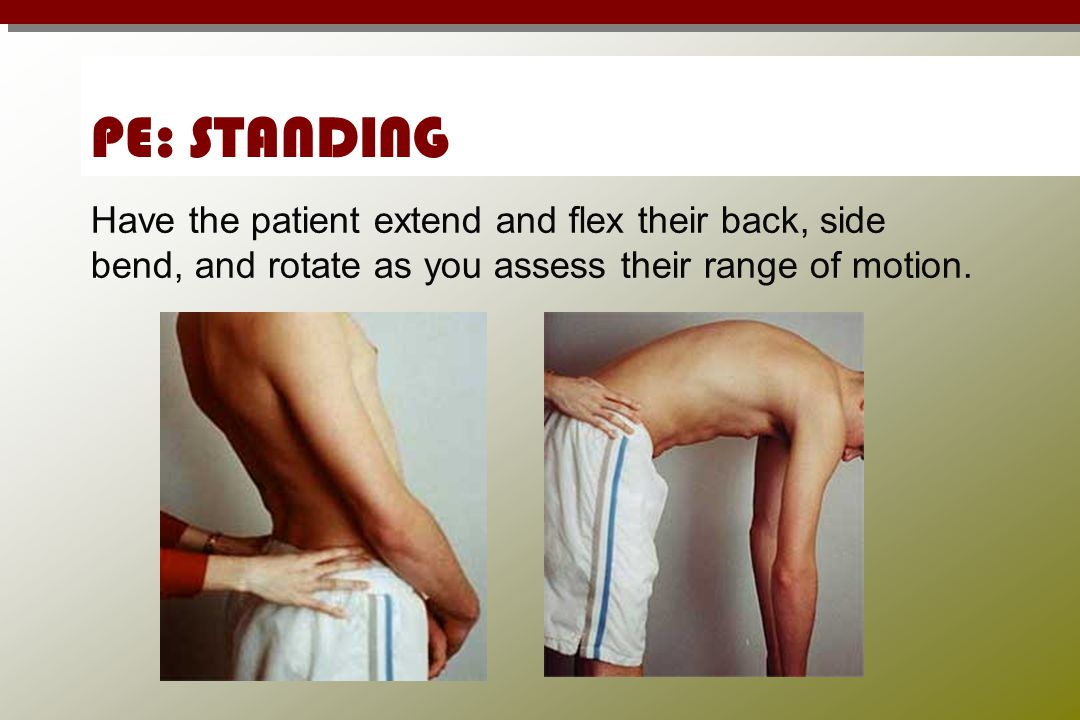 PE: STANDING Have the patient extend and flex their back, side bend, and rotate as you assess their range of motion.