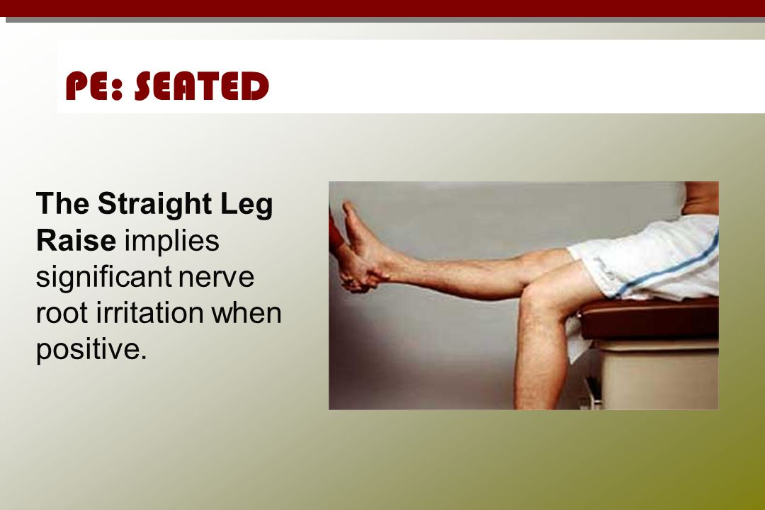 PE: SEATED The Straight Leg Raise implies significant nerve root irritation when positive.