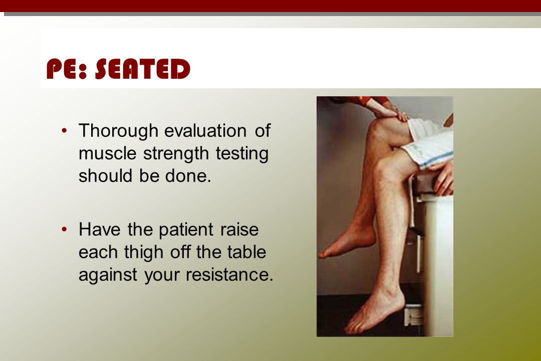 PE: SEATED Thorough evaluation of muscle strength testing should be done.