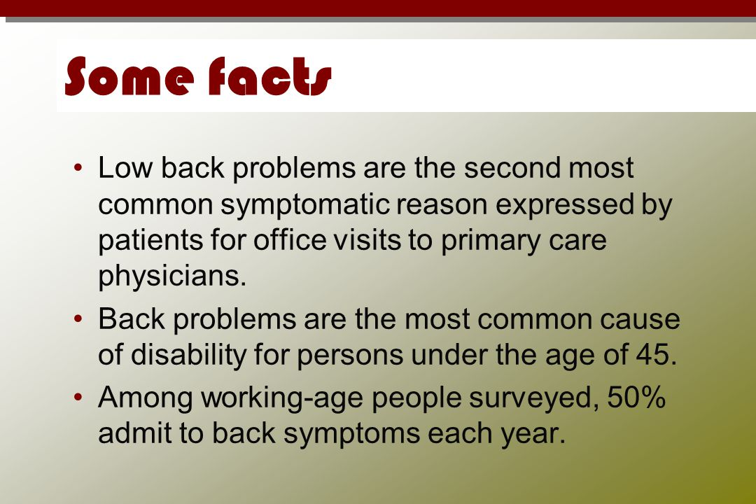 Some facts Low back problems are the second most common symptomatic reason expressed by patients for office visits to primary care physicians.