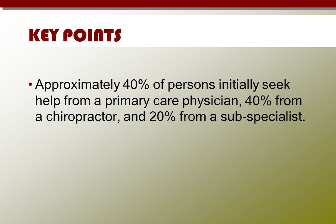 KEY POINTS Approximately 40% of persons initially seek help from a primary care physician, 40% from a chiropractor, and 20% from a sub-specialist.