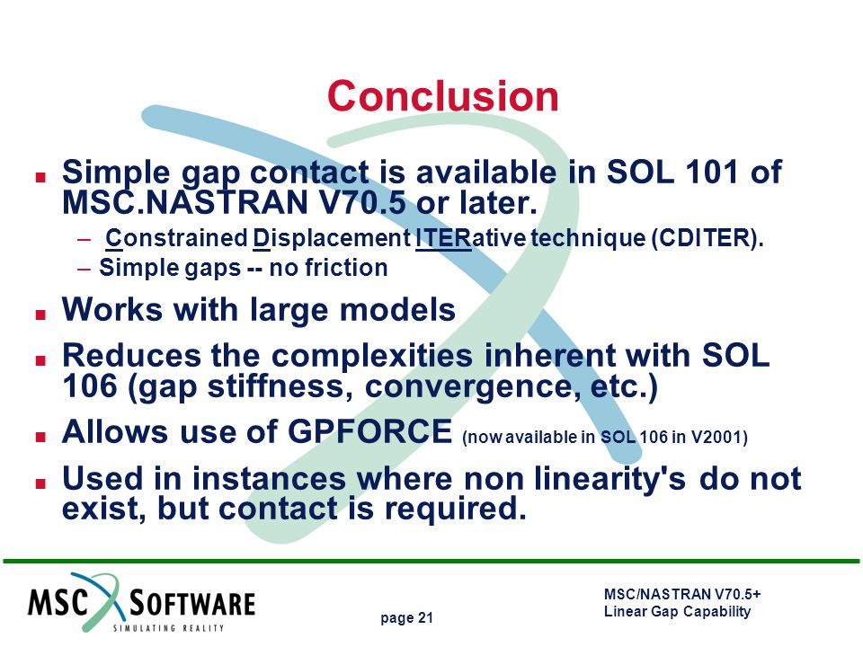 Conclusion Simple gap contact is available in SOL 101 of MSC.NASTRAN V70.5 or later. Constrained Displacement ITERative technique (CDITER).