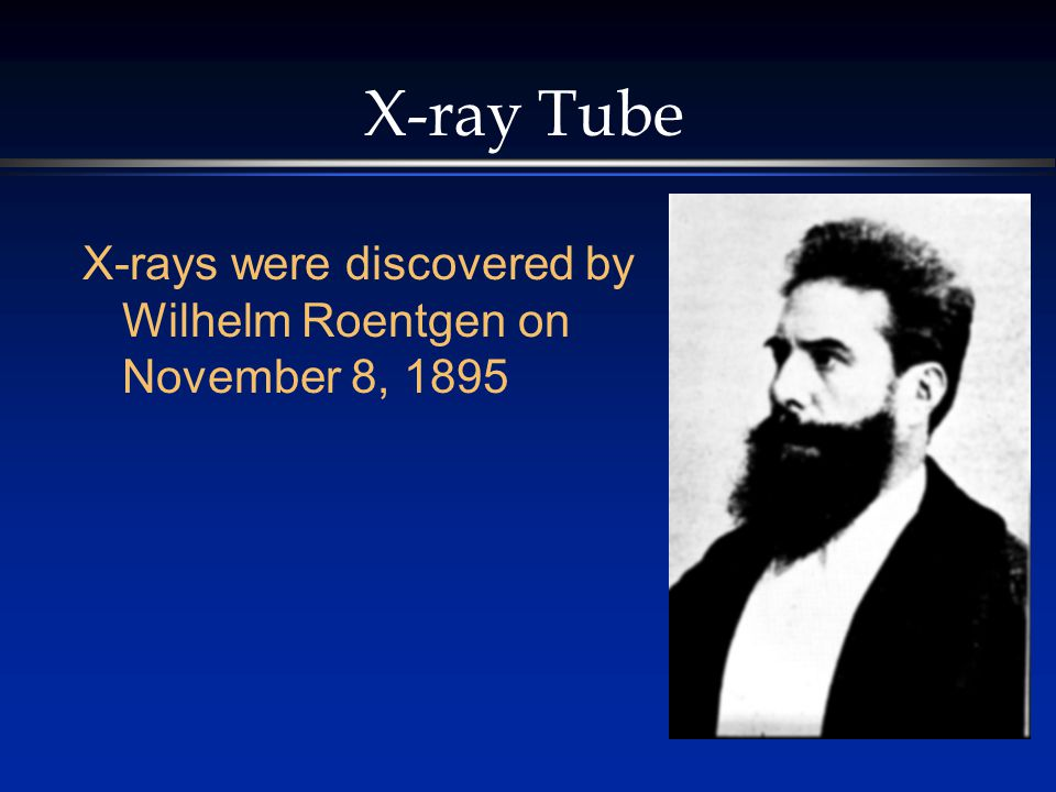 X-ray Tube X-rays were discovered by Wilhelm Roentgen on November 8, 1895