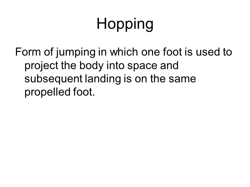 Hopping Form of jumping in which one foot is used to project the body into space and subsequent landing is on the same propelled foot.