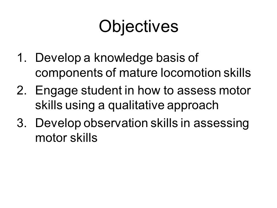 Objectives Develop a knowledge basis of components of mature locomotion skills.