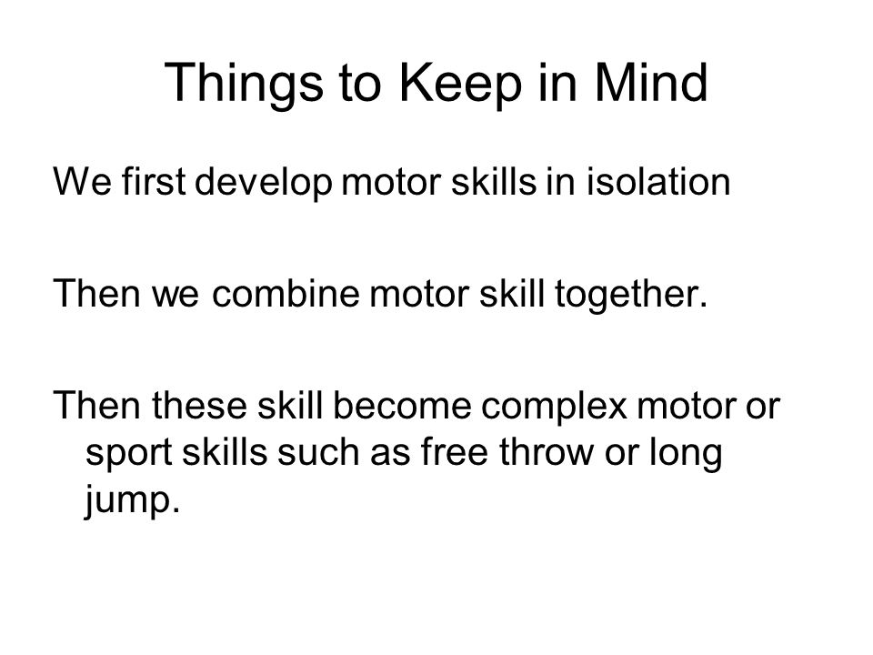 Things to Keep in Mind We first develop motor skills in isolation