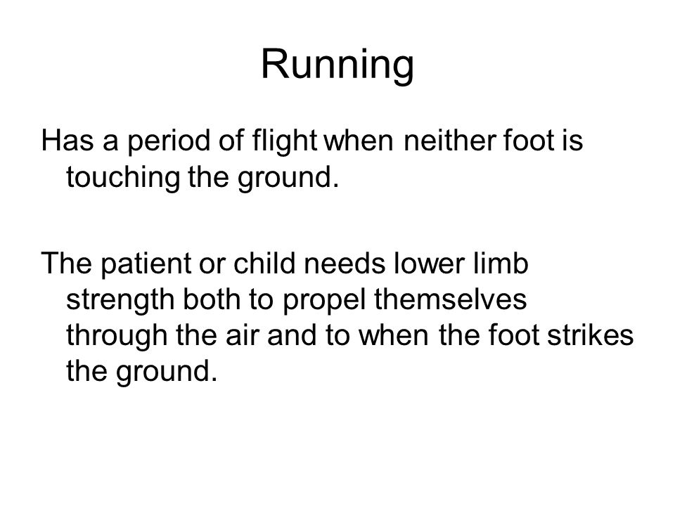 Running Has a period of flight when neither foot is touching the ground.