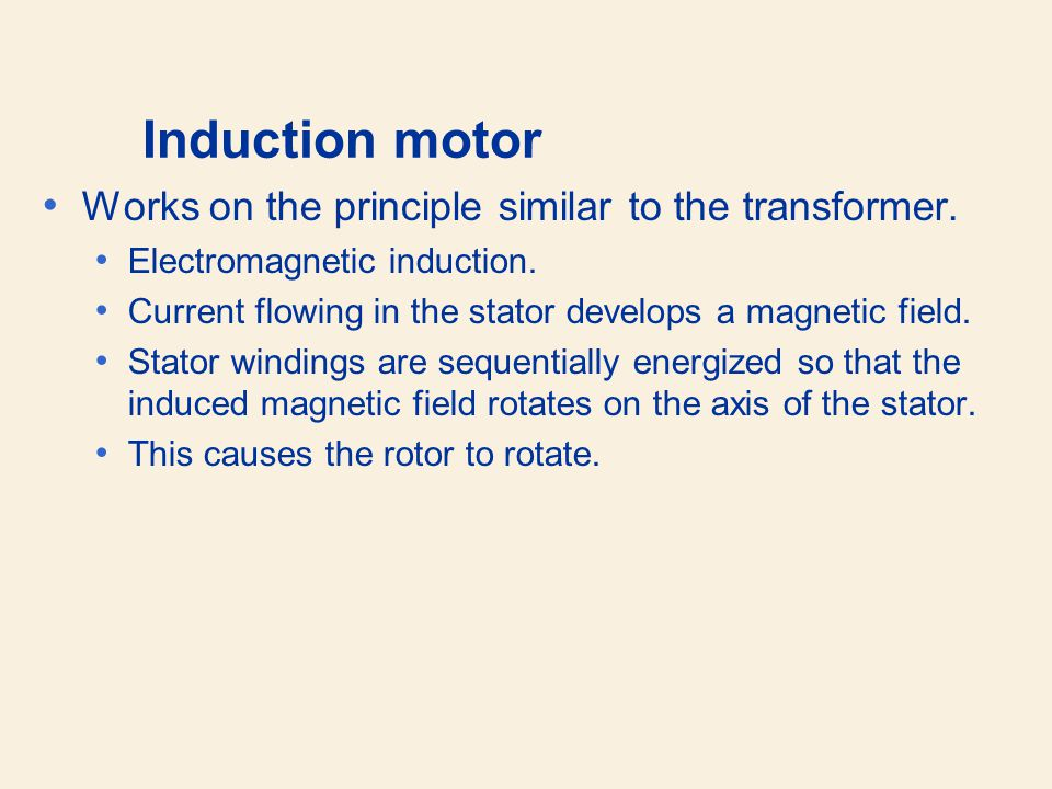 Induction motor Works on the principle similar to the transformer.