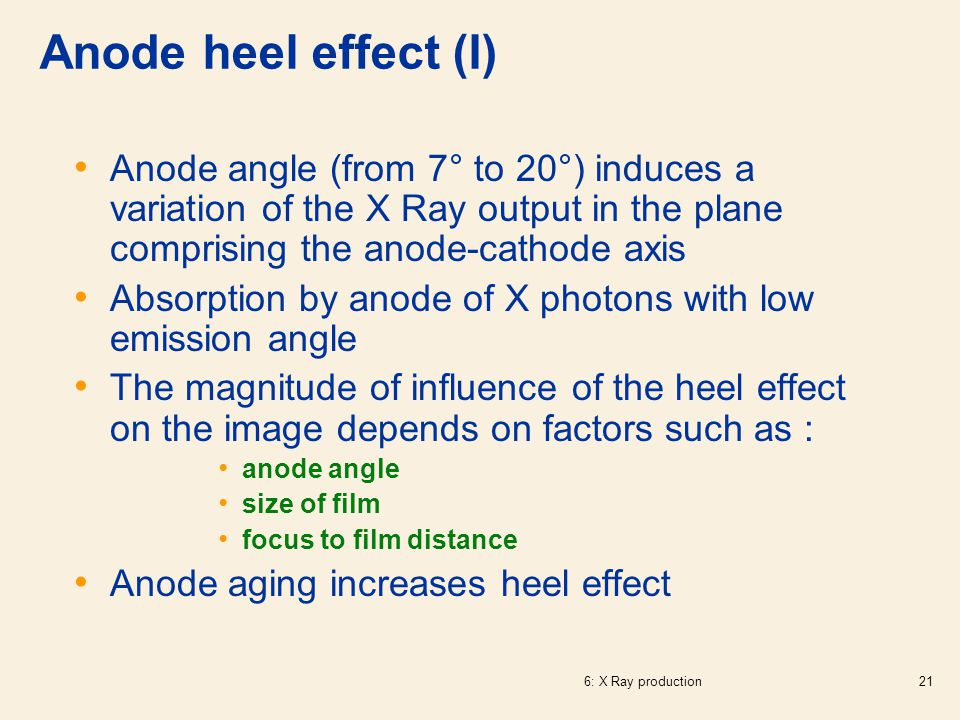Anode heel effect (I) Anode angle (from 7° to 20°) induces a variation of the X Ray output in the plane comprising the anode-cathode axis.