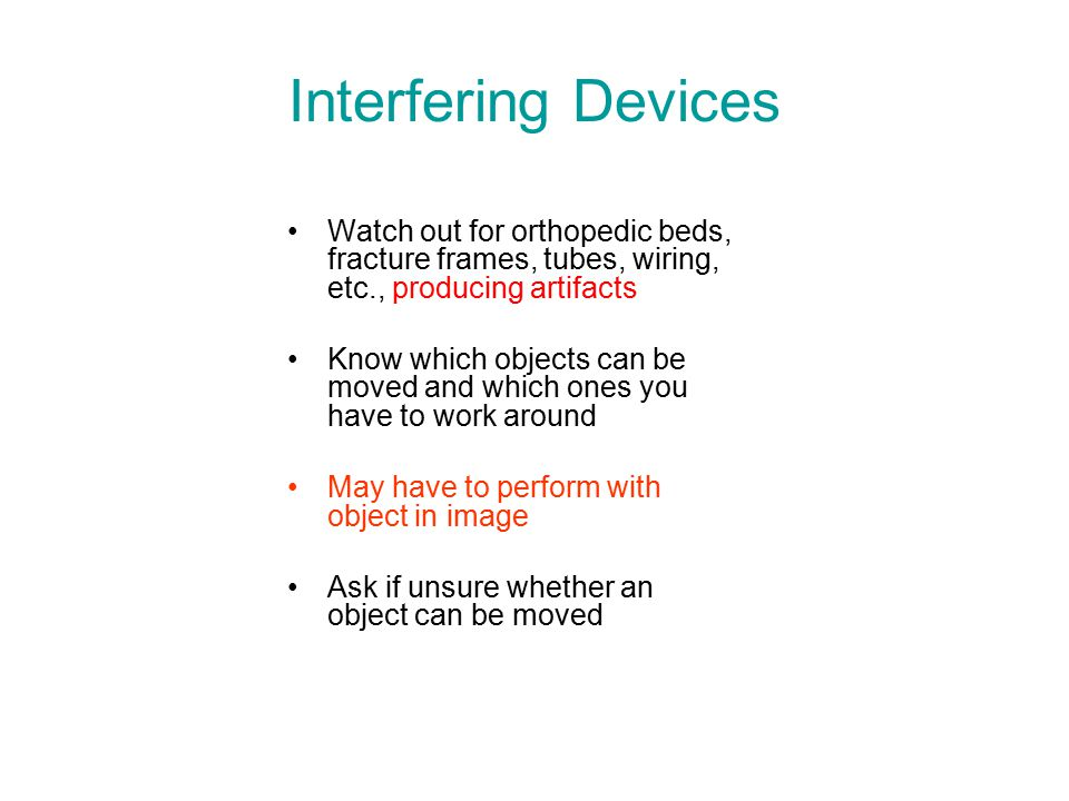 Interfering Devices Watch out for orthopedic beds, fracture frames, tubes, wiring, etc., producing artifacts.