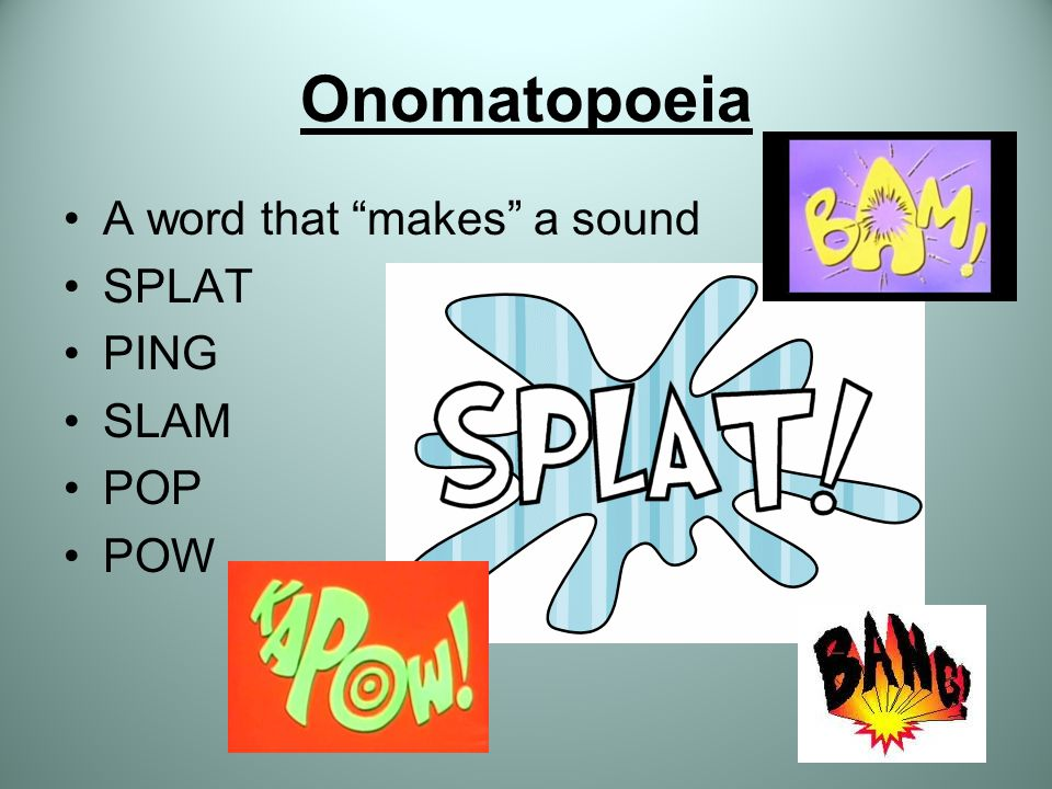 Onomatopoeia A word that makes a sound SPLAT PING SLAM POP POW