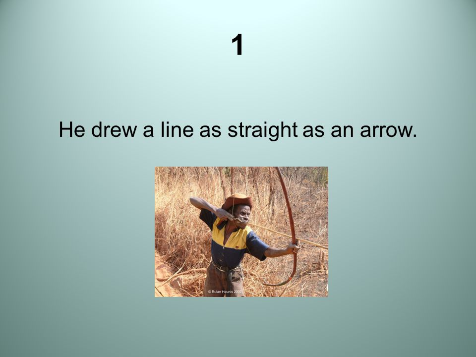 He drew a line as straight as an arrow.