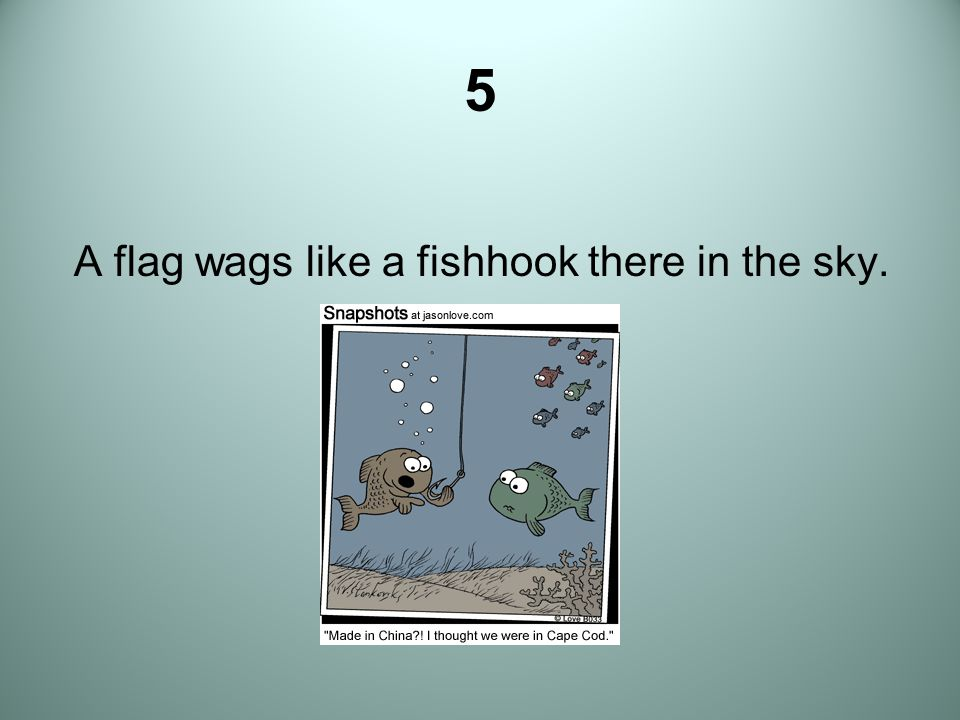 5 A flag wags like a fishhook there in the sky.