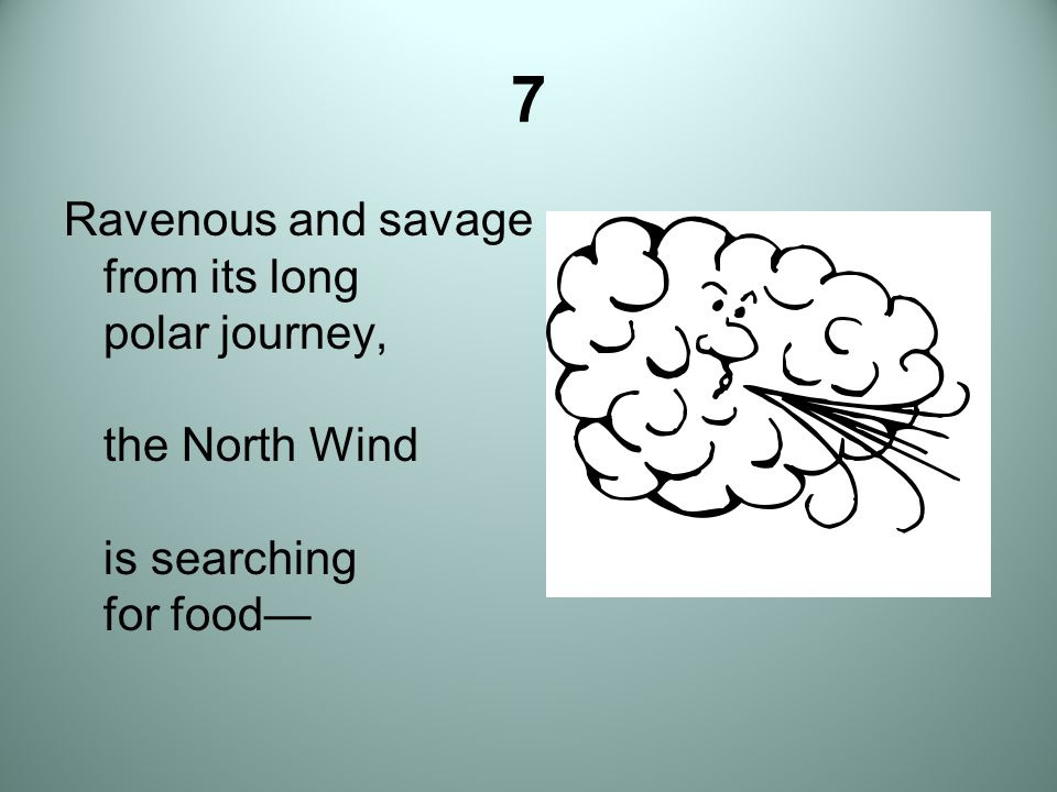 7 Ravenous and savage from its long polar journey, the North Wind is searching for food—
