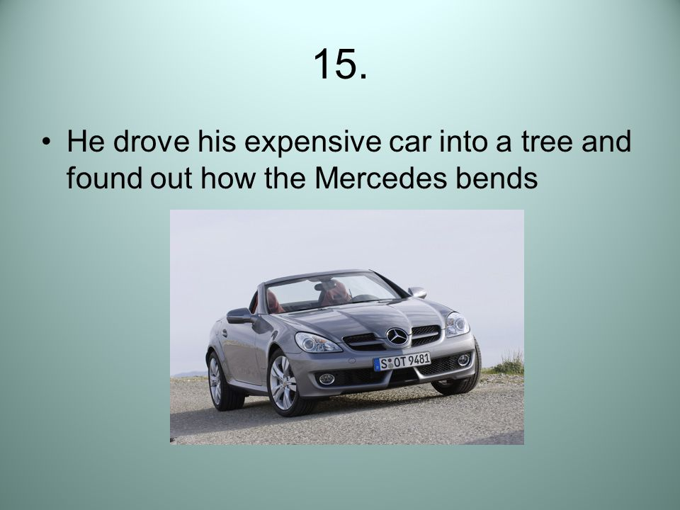 15. He drove his expensive car into a tree and found out how the Mercedes bends
