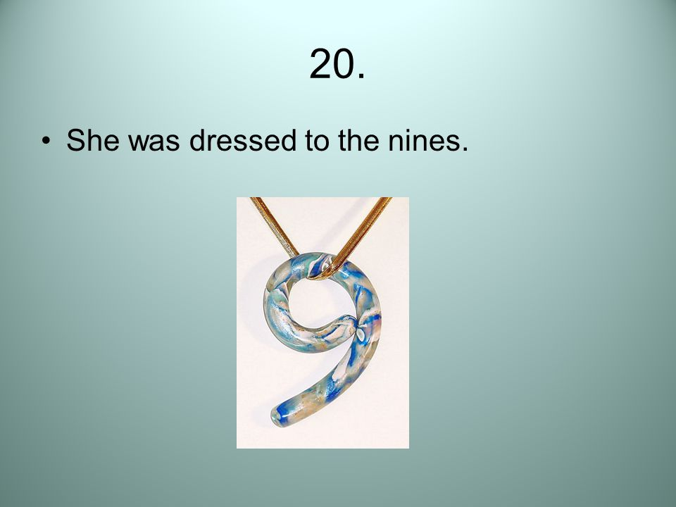 20. She was dressed to the nines.
