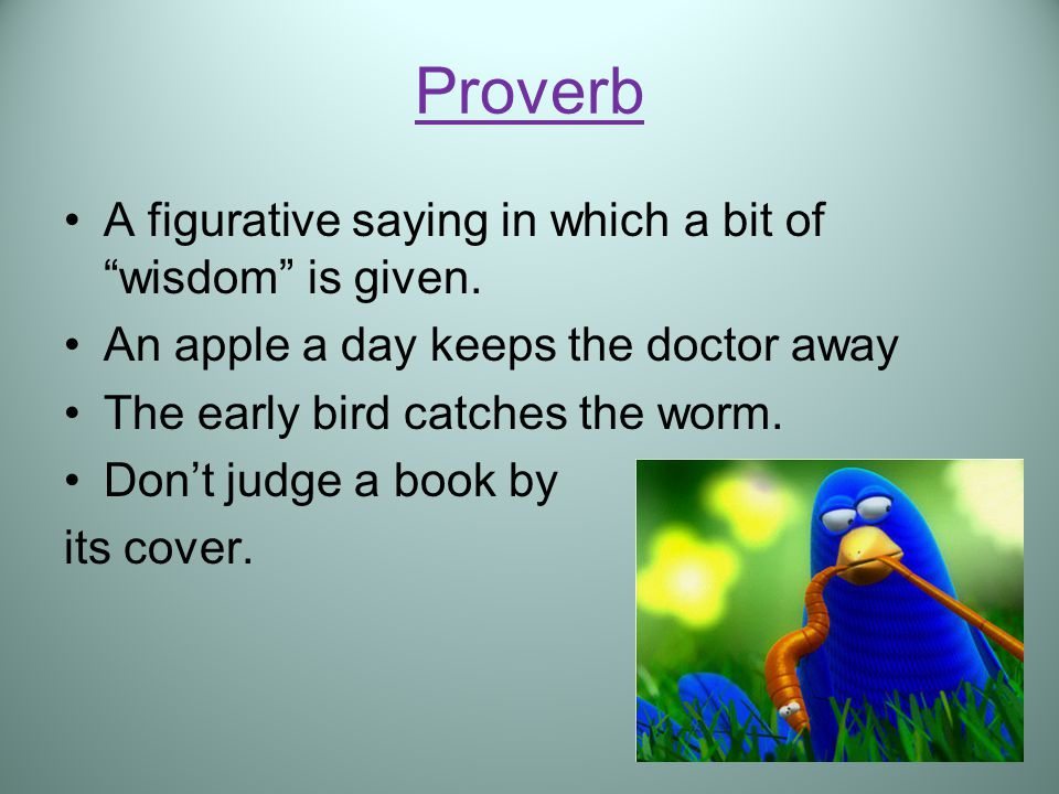 Proverb A figurative saying in which a bit of wisdom is given.