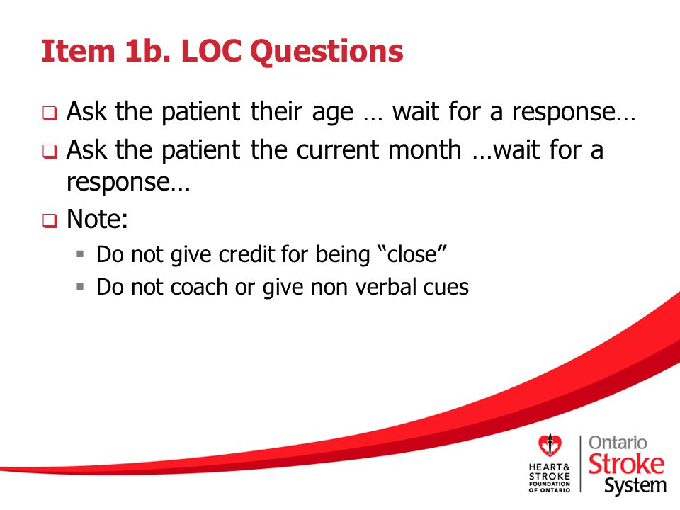 Item 1b. LOC Questions Ask the patient their age … wait for a response… Ask the patient the current month …wait for a response…