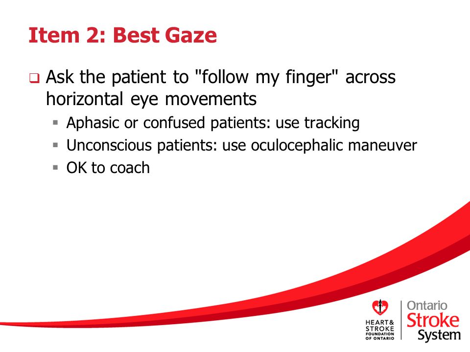 Item 2: Best Gaze Ask the patient to follow my finger across horizontal eye movements. Aphasic or confused patients: use tracking.