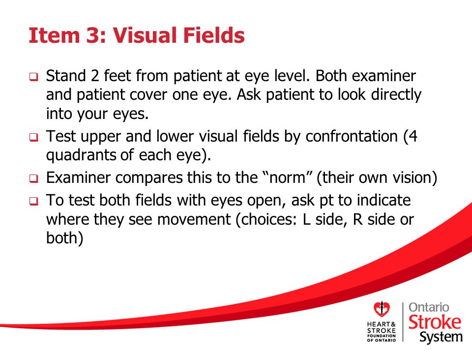 Item 3: Visual Fields Stand 2 feet from patient at eye level. Both examiner and patient cover one eye. Ask patient to look directly into your eyes.