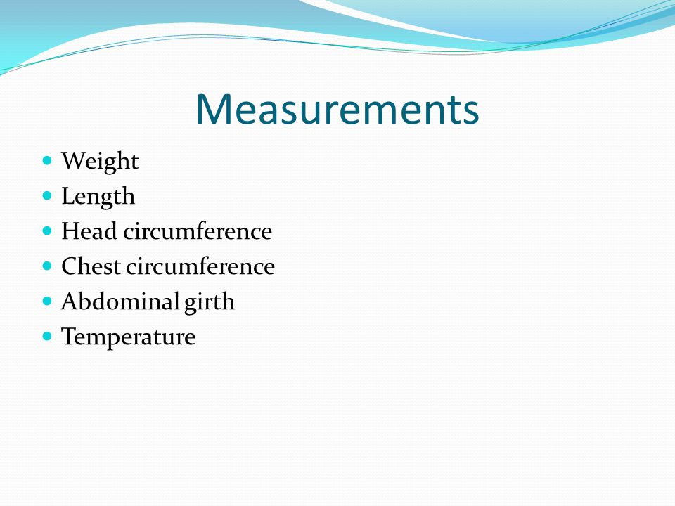 Measurements Weight Length Head circumference Chest circumference