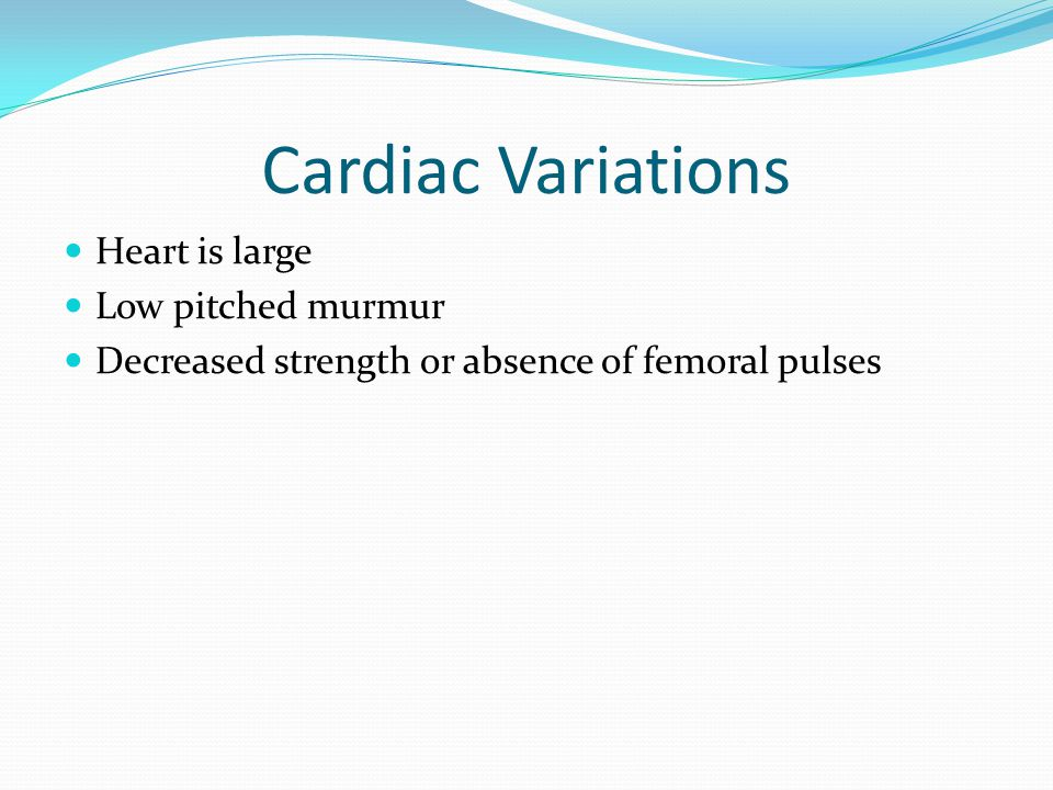 Cardiac Variations Heart is large Low pitched murmur