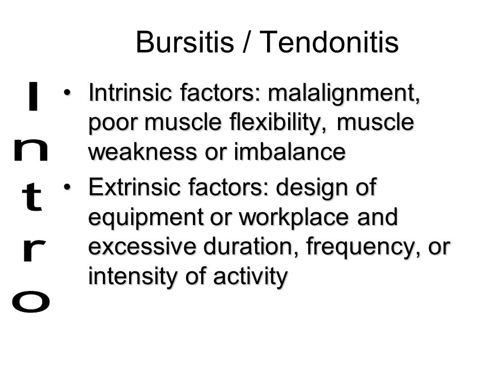 Bursitis / Tendonitis Intrinsic factors: malalignment, poor muscle flexibility, muscle weakness or imbalance.